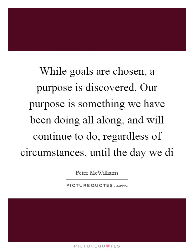While goals are chosen, a purpose is discovered. Our purpose is something we have been doing all along, and will continue to do, regardless of circumstances, until the day we di Picture Quote #1