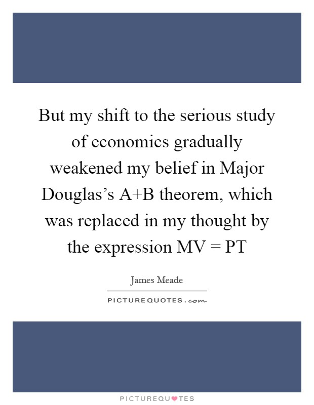 But my shift to the serious study of economics gradually weakened my belief in Major Douglas's A B theorem, which was replaced in my thought by the expression MV = PT Picture Quote #1