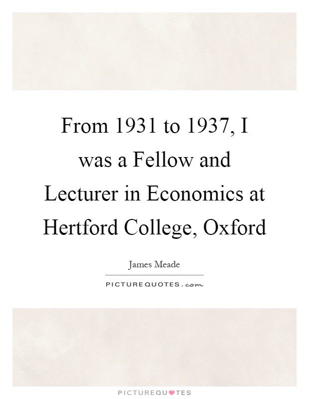 From 1931 to 1937, I was a Fellow and Lecturer in Economics at Hertford College, Oxford Picture Quote #1