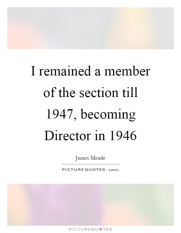 I remained a member of the section till 1947, becoming Director in 1946 Picture Quote #1