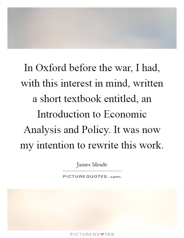 In Oxford before the war, I had, with this interest in mind, written a short textbook entitled, an Introduction to Economic Analysis and Policy. It was now my intention to rewrite this work Picture Quote #1