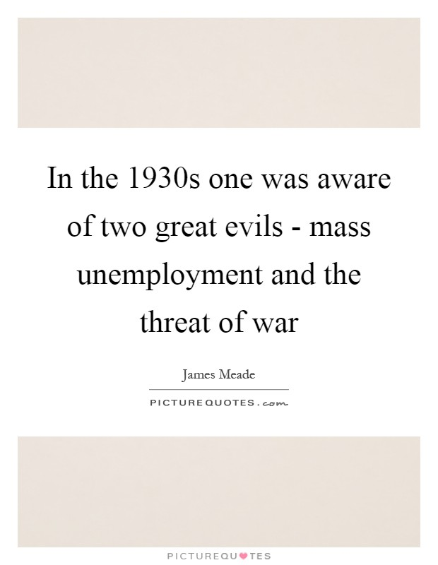 In the 1930s one was aware of two great evils - mass unemployment and the threat of war Picture Quote #1