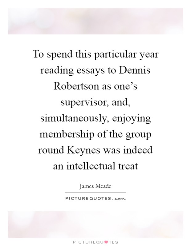To spend this particular year reading essays to Dennis Robertson as one's supervisor, and, simultaneously, enjoying membership of the group round Keynes was indeed an intellectual treat Picture Quote #1