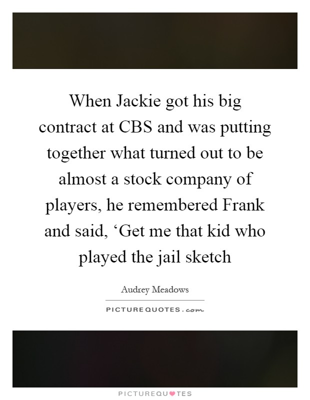 When Jackie got his big contract at CBS and was putting together what turned out to be almost a stock company of players, he remembered Frank and said, 'Get me that kid who played the jail sketch Picture Quote #1