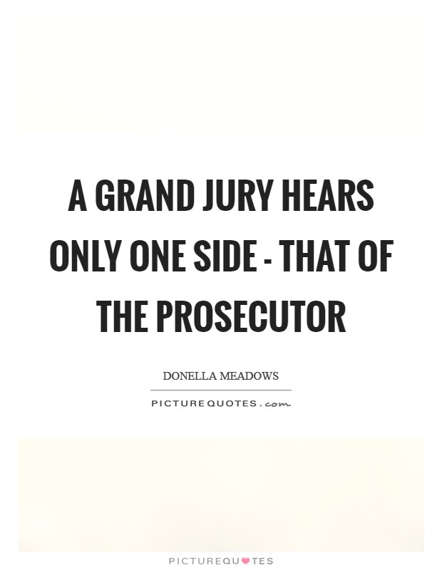 A grand jury hears only one side - that of the prosecutor Picture Quote #1