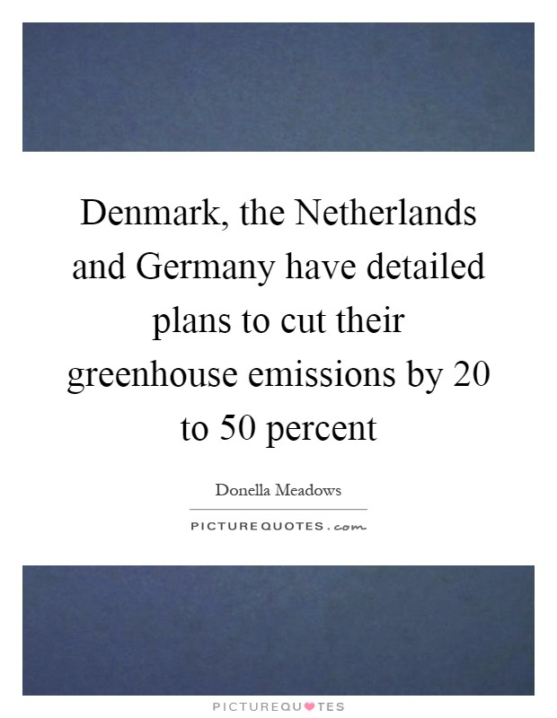 Denmark, the Netherlands and Germany have detailed plans to cut their greenhouse emissions by 20 to 50 percent Picture Quote #1