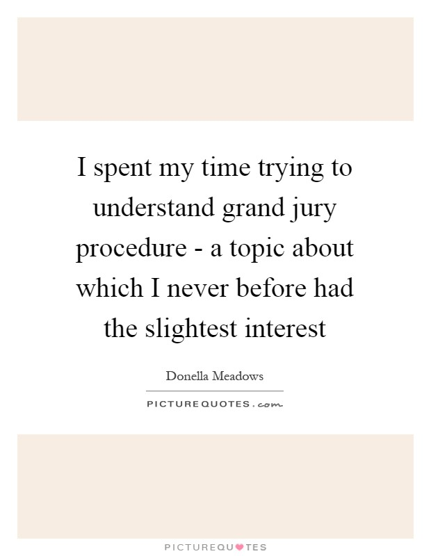 I spent my time trying to understand grand jury procedure - a topic about which I never before had the slightest interest Picture Quote #1
