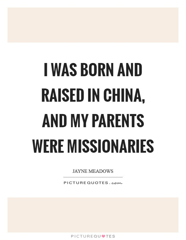 I was born and raised in China, and my parents were missionaries Picture Quote #1