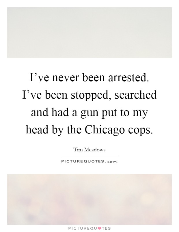 I've never been arrested. I've been stopped, searched and had a gun put to my head by the Chicago cops Picture Quote #1