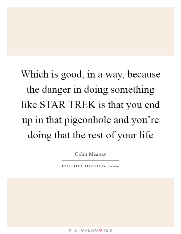 Which is good, in a way, because the danger in doing something like STAR TREK is that you end up in that pigeonhole and you're doing that the rest of your life Picture Quote #1