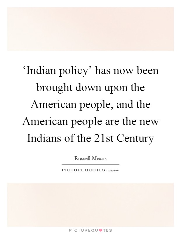 'Indian policy' has now been brought down upon the American people, and the American people are the new Indians of the 21st Century Picture Quote #1
