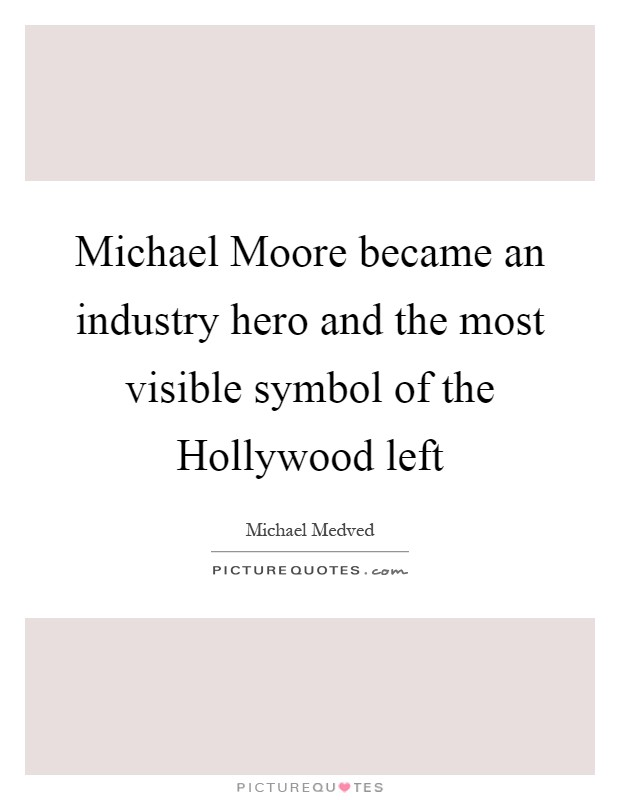 Michael Moore became an industry hero and the most visible symbol of the Hollywood left Picture Quote #1