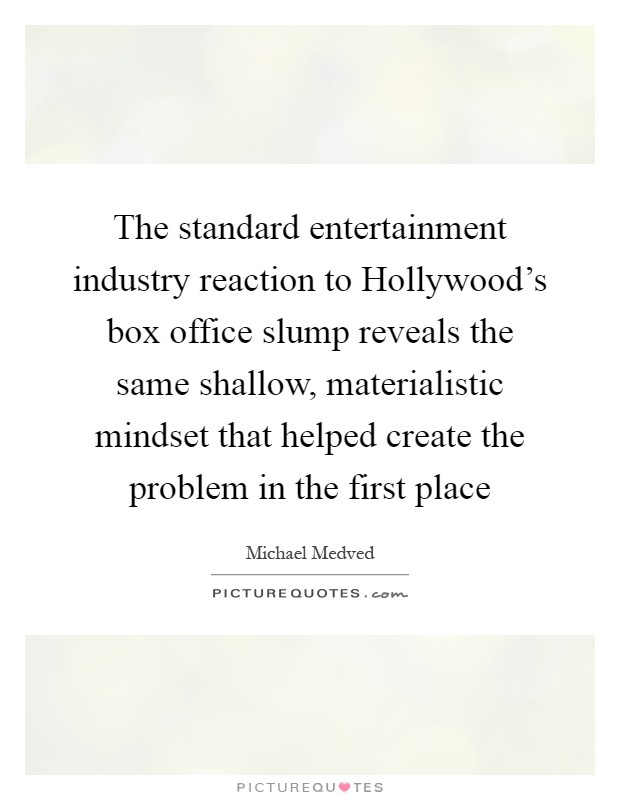 The standard entertainment industry reaction to Hollywood's box office slump reveals the same shallow, materialistic mindset that helped create the problem in the first place Picture Quote #1