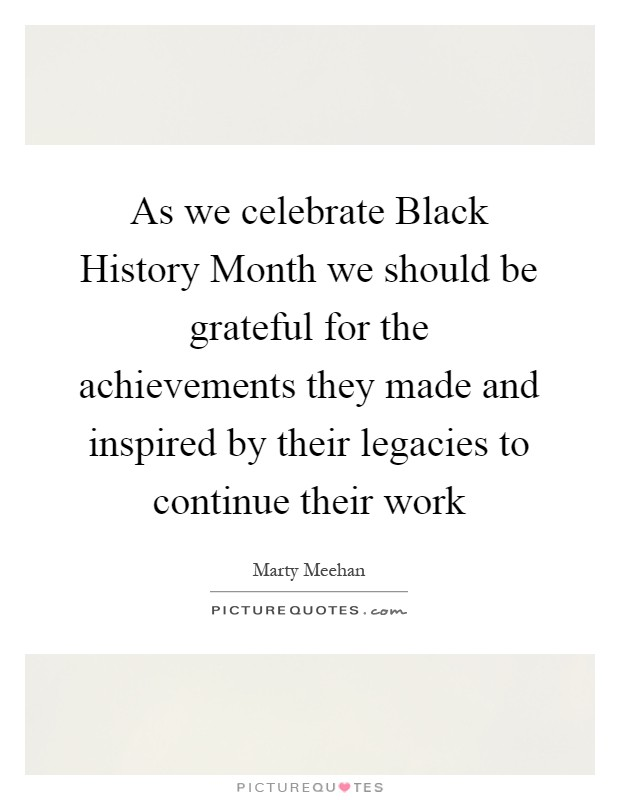 As we celebrate Black History Month we should be grateful for the achievements they made and inspired by their legacies to continue their work Picture Quote #1