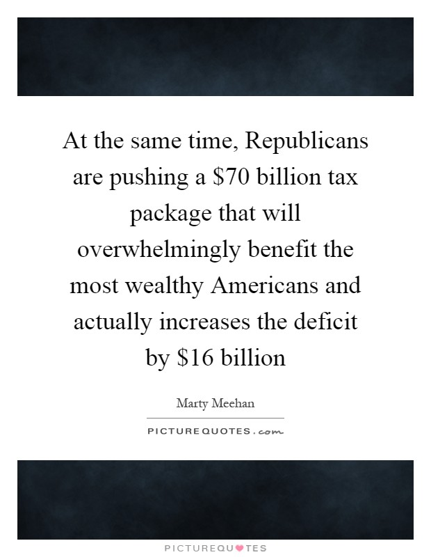 At the same time, Republicans are pushing a $70 billion tax package that will overwhelmingly benefit the most wealthy Americans and actually increases the deficit by $16 billion Picture Quote #1