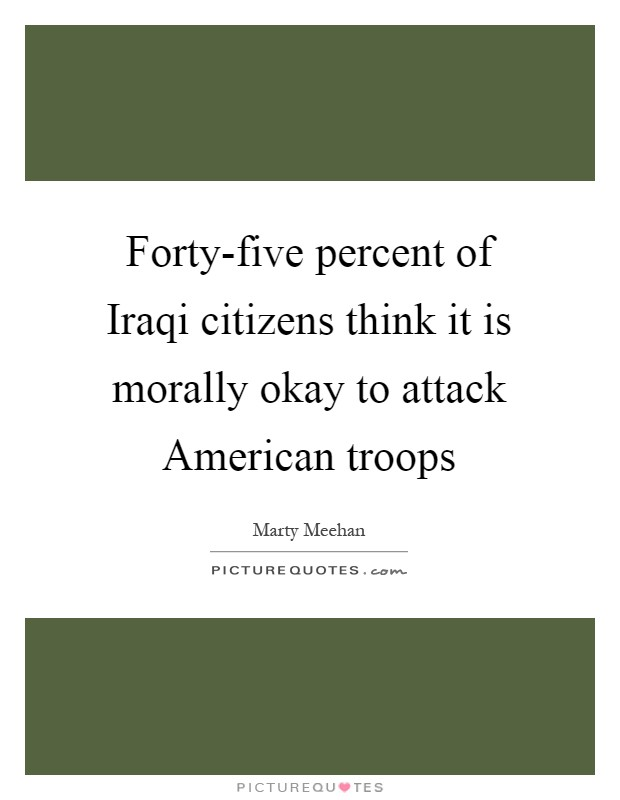 Forty-five percent of Iraqi citizens think it is morally okay to attack American troops Picture Quote #1