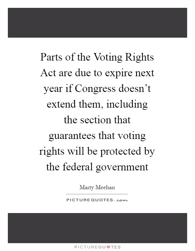 Parts of the Voting Rights Act are due to expire next year if Congress doesn't extend them, including the section that guarantees that voting rights will be protected by the federal government Picture Quote #1
