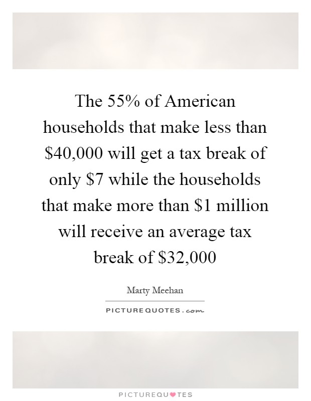 The 55% of American households that make less than $40,000 will get a tax break of only $7 while the households that make more than $1 million will receive an average tax break of $32,000 Picture Quote #1
