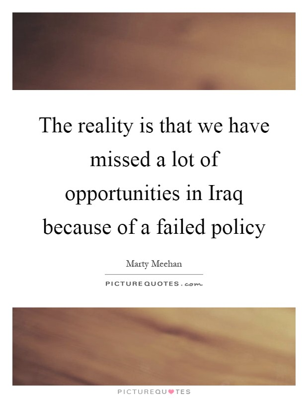 The reality is that we have missed a lot of opportunities in Iraq because of a failed policy Picture Quote #1