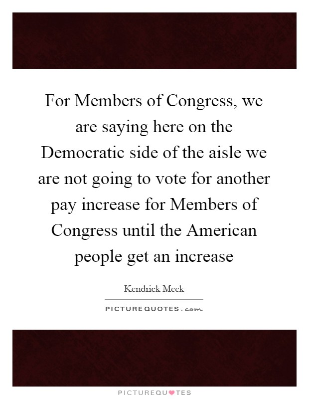 For Members of Congress, we are saying here on the Democratic side of the aisle we are not going to vote for another pay increase for Members of Congress until the American people get an increase Picture Quote #1