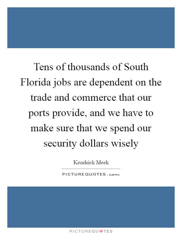 Tens of thousands of South Florida jobs are dependent on the trade and commerce that our ports provide, and we have to make sure that we spend our security dollars wisely Picture Quote #1