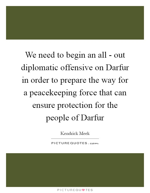 We need to begin an all - out diplomatic offensive on Darfur in order to prepare the way for a peacekeeping force that can ensure protection for the people of Darfur Picture Quote #1