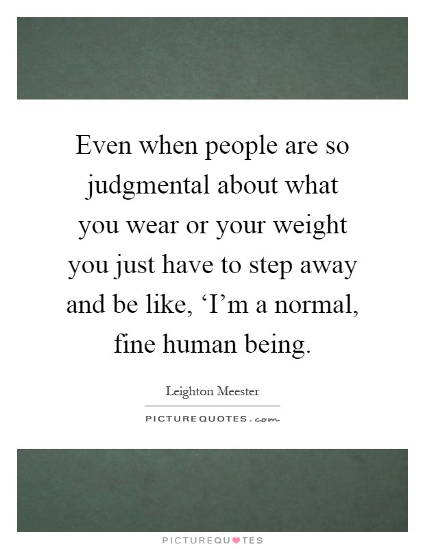 Even when people are so judgmental about what you wear or your weight you just have to step away and be like, 'I'm a normal, fine human being Picture Quote #1