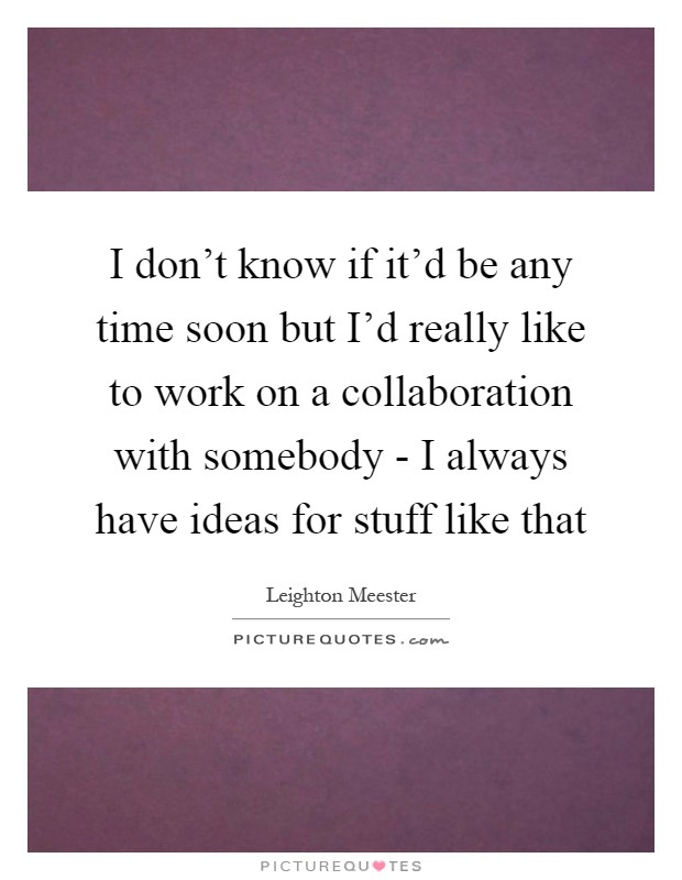 I don't know if it'd be any time soon but I'd really like to work on a collaboration with somebody - I always have ideas for stuff like that Picture Quote #1