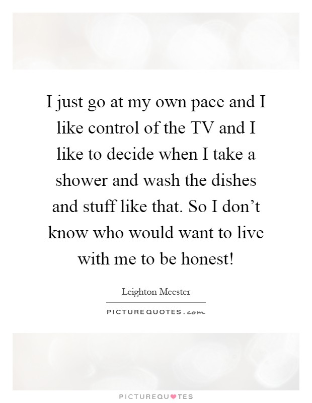 I just go at my own pace and I like control of the TV and I like to decide when I take a shower and wash the dishes and stuff like that. So I don't know who would want to live with me to be honest! Picture Quote #1