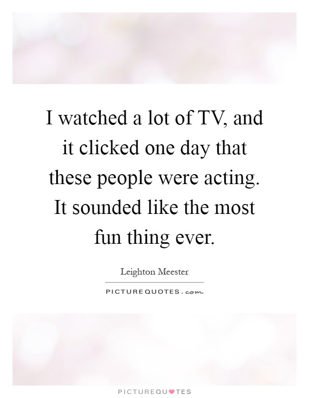 I watched a lot of TV, and it clicked one day that these people were acting. It sounded like the most fun thing ever Picture Quote #1