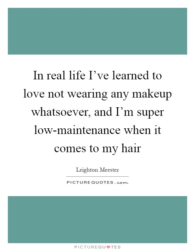 In real life I've learned to love not wearing any makeup whatsoever, and I'm super low-maintenance when it comes to my hair Picture Quote #1
