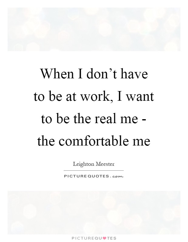 When I don't have to be at work, I want to be the real me - the comfortable me Picture Quote #1