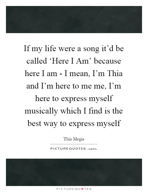 If my life were a song it'd be called 'Here I Am' because here I am - I mean, I'm Thia and I'm here to me me, I'm here to express myself musically which I find is the best way to express myself Picture Quote #1