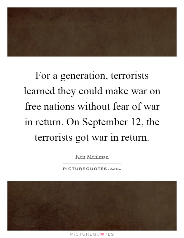 For a generation, terrorists learned they could make war on free nations without fear of war in return. On September 12, the terrorists got war in return Picture Quote #1