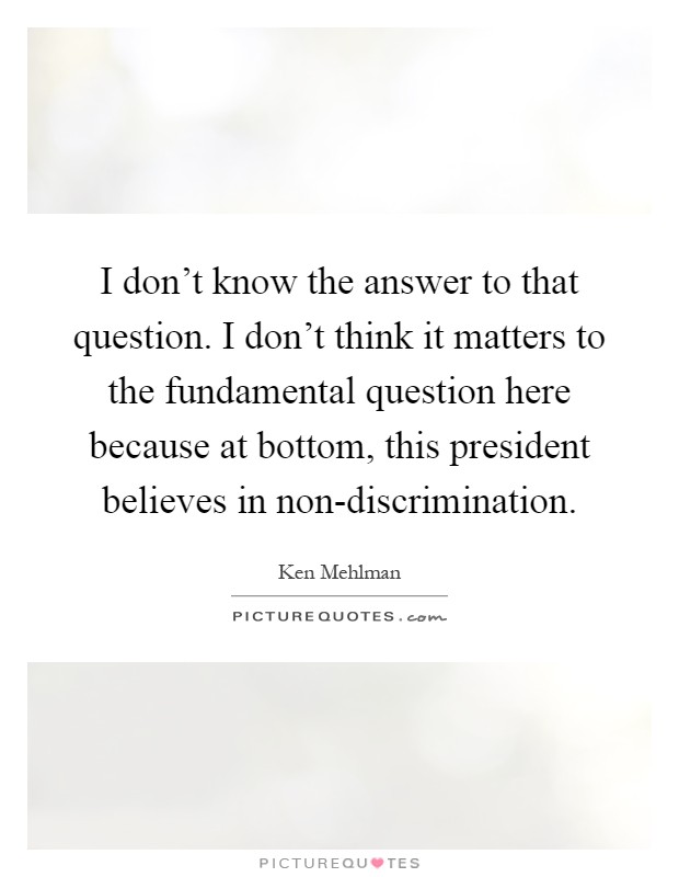 I don't know the answer to that question. I don't think it matters to the fundamental question here because at bottom, this president believes in non-discrimination Picture Quote #1