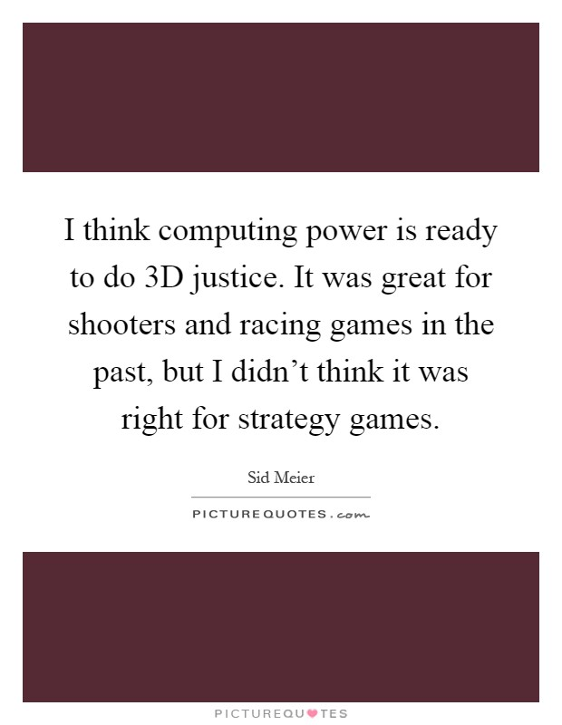 I think computing power is ready to do 3D justice. It was great for shooters and racing games in the past, but I didn't think it was right for strategy games Picture Quote #1