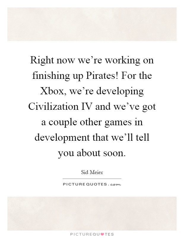 Right now we're working on finishing up Pirates! For the Xbox, we're developing Civilization IV and we've got a couple other games in development that we'll tell you about soon Picture Quote #1