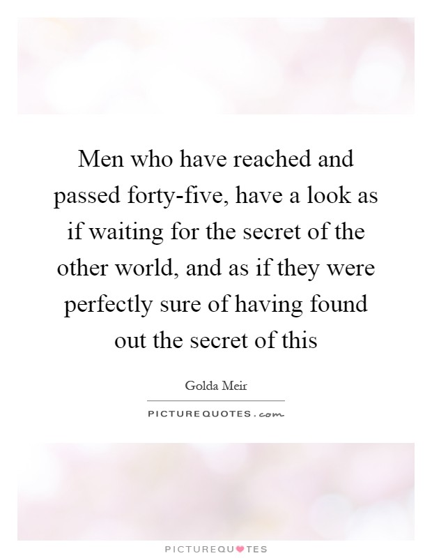 Men who have reached and passed forty-five, have a look as if waiting for the secret of the other world, and as if they were perfectly sure of having found out the secret of this Picture Quote #1