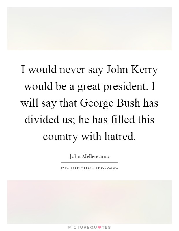 I would never say John Kerry would be a great president. I will say that George Bush has divided us; he has filled this country with hatred Picture Quote #1