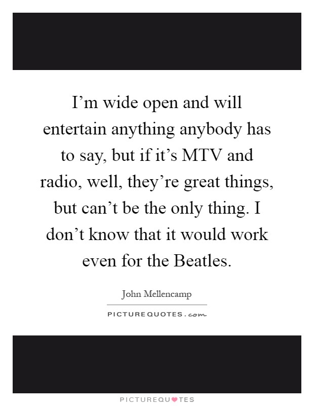 I'm wide open and will entertain anything anybody has to say, but if it's MTV and radio, well, they're great things, but can't be the only thing. I don't know that it would work even for the Beatles Picture Quote #1