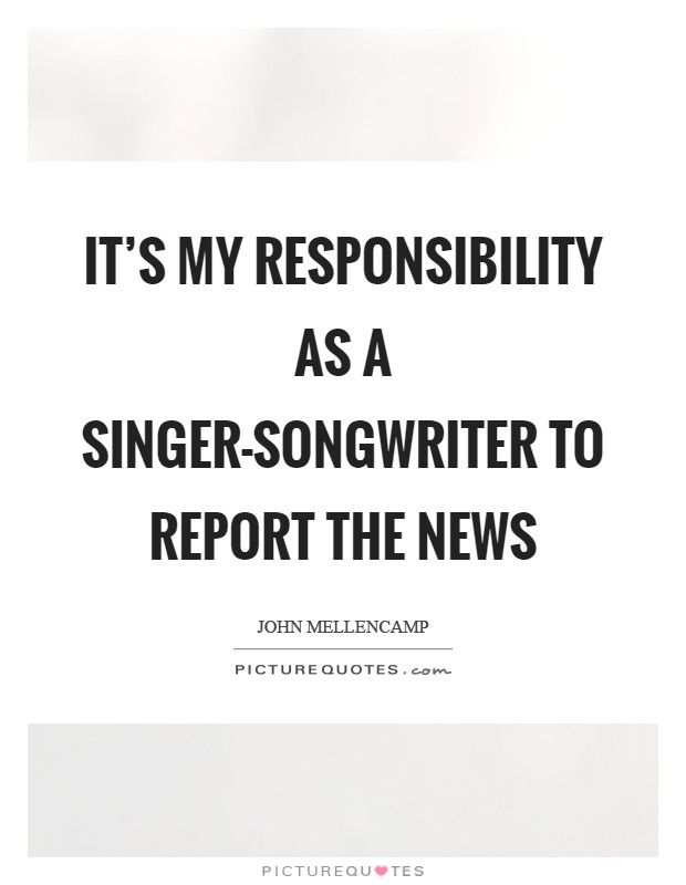 It's my responsibility as a singer-songwriter to report the news Picture Quote #1