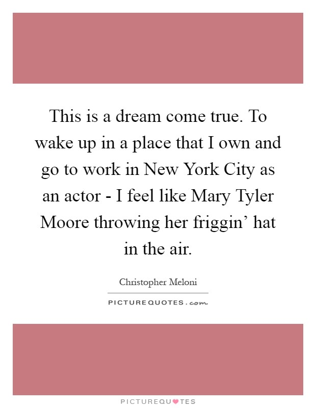 This is a dream come true. To wake up in a place that I own and go to work in New York City as an actor - I feel like Mary Tyler Moore throwing her friggin' hat in the air Picture Quote #1