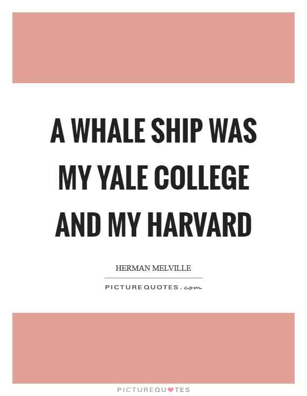 A whale ship was my Yale College and my Harvard Picture Quote #1