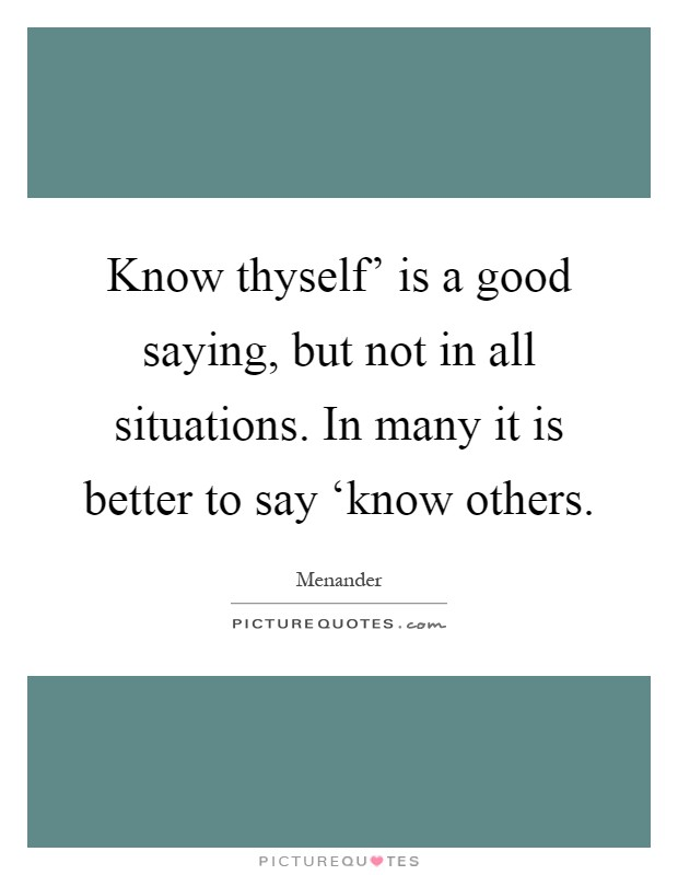 Know thyself' is a good saying, but not in all situations. In many it is better to say 'know others Picture Quote #1