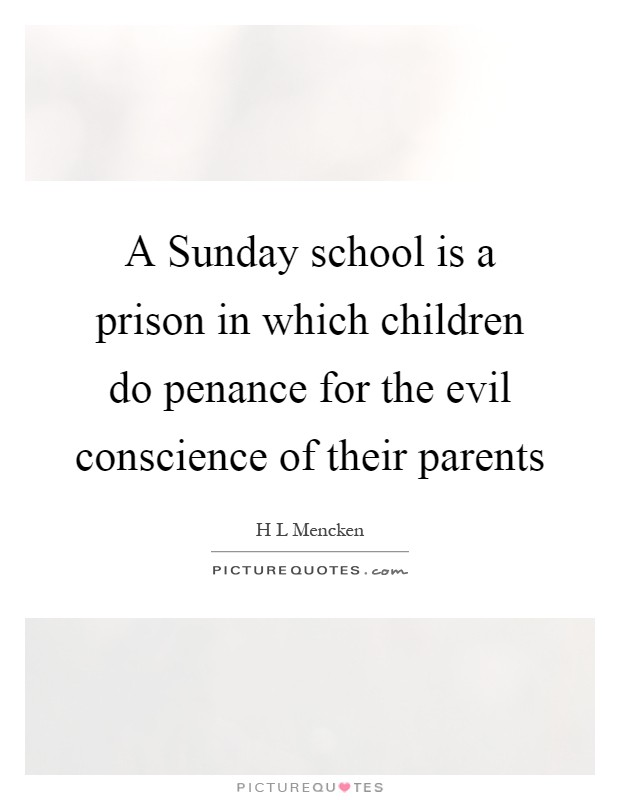 A Sunday school is a prison in which children do penance for the evil conscience of their parents Picture Quote #1