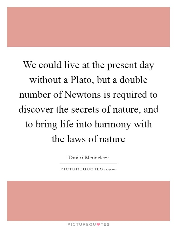 We could live at the present day without a Plato, but a double number of Newtons is required to discover the secrets of nature, and to bring life into harmony with the laws of nature Picture Quote #1