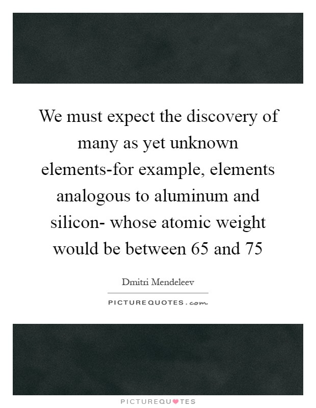We must expect the discovery of many as yet unknown elements-for example, elements analogous to aluminum and silicon- whose atomic weight would be between 65 and 75 Picture Quote #1