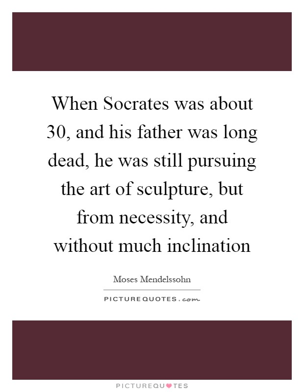 When Socrates was about 30, and his father was long dead, he was still pursuing the art of sculpture, but from necessity, and without much inclination Picture Quote #1