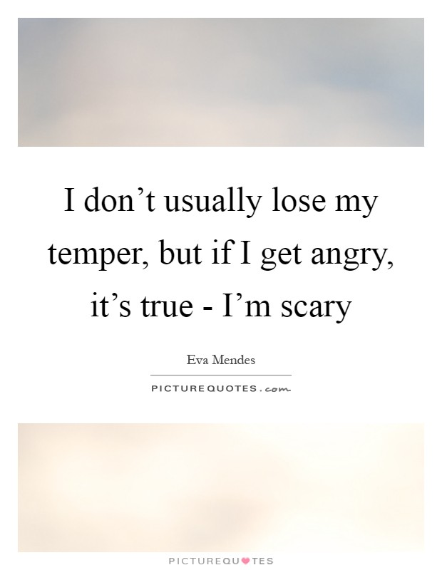 I don't usually lose my temper, but if I get angry, it's true - I'm scary Picture Quote #1