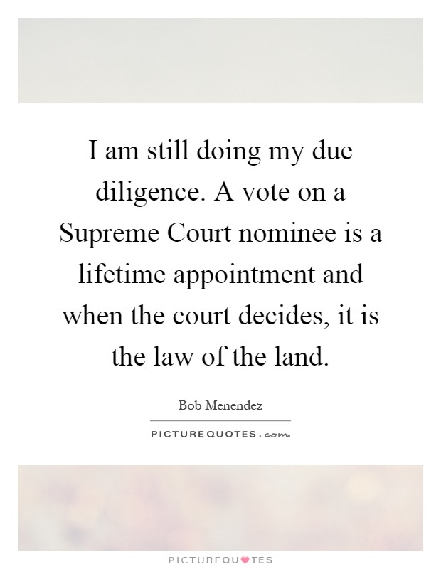 I am still doing my due diligence. A vote on a Supreme Court nominee is a lifetime appointment and when the court decides, it is the law of the land Picture Quote #1